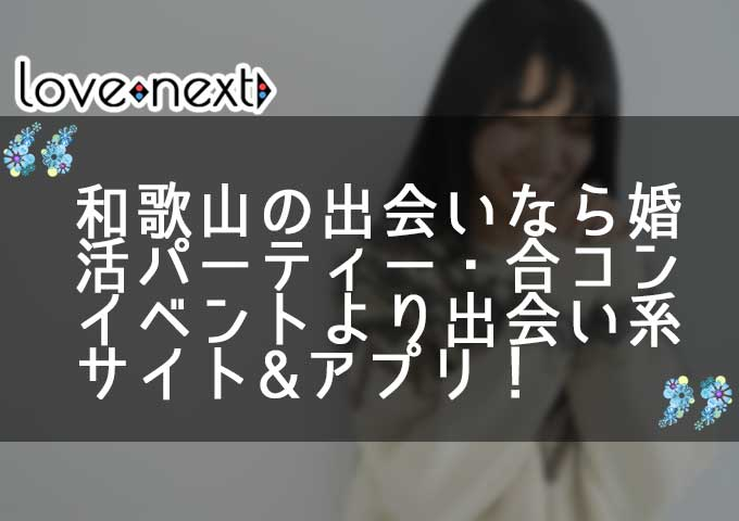 和歌山の出会いなら婚活パーティー・合コンイベントより出会い系サイト&マッチングアプリ!